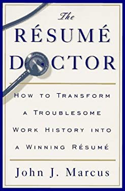 The Resume Doctor: How to Transform a Troublesome Work History Into a Winning Resume