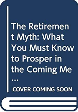 The Retirement Myth: What You Must Know to Prosper in the Coming Meltdown of Job Security...