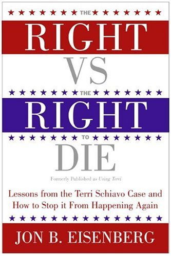 The Right Vs. the Right to Die: Lessons from the Terri Schiavo Case and How to Stop It from Happening Again 9780060877347