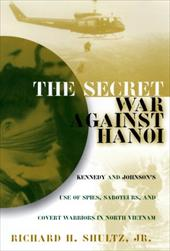 The Secret War Against Hanoi: Kennedy and Johnson's Use of Spies, Saboteurs, and Covert Warriors in North Vietnam