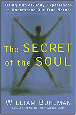 The Secret of the Soul: Using Out-Of-Body Experiences to Understand Our True Nature 9780062516718