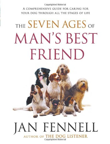 The Seven Ages of Man's Best Friend: A Comprehensive Guide for Caring for Your Dog Through All the Stages of Life