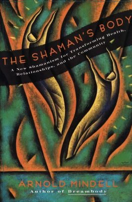 The Shaman's Body: A New Shamanism for Transforming Health, Relationships, and the Community 9780062506559