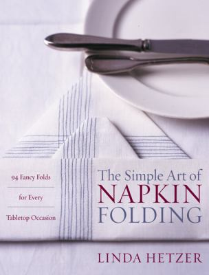 The Simple Art of Napkin Folding: 94 Fancy Folds for Every Tabletop Occasion 9780060934897