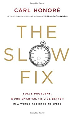 The Slow Fix: How to Solve Problems, Work Smarter, and Live Better in a World Addicted to Speed 9780061128820