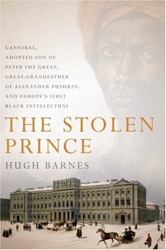 The Stolen Prince: Gannibal, Adopted Son of Peter the Great, Great-Grandfather of Alexander Pushkin, and Europe's First Black Intellectua 9780066212654