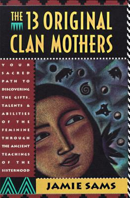 The Thirteen Original Clan Mothers: Your Sacred Path to Discovering the Gifts, Talents, and Abilities of the Feminin 9780062507563