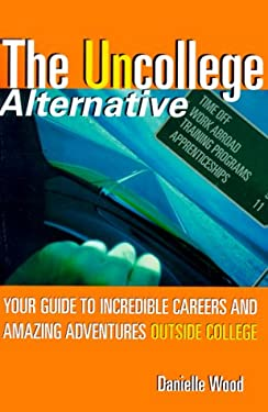 The Uncollege Alternative: Your Guide to Incredible Careers and Amazing Adventures Outside College 9780060393083