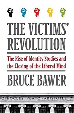 The Victims' Revolution: The Rise of Identity Studies and the Closing of the Liberal Mind 9780061807374