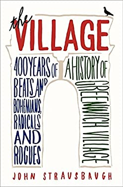 The Village: 400 Years of Beats and Bohemians, Radicals and Rogues, a History of Greenwich Village 9780062078193