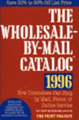 The Wholesale-By-Mail Catalog 1996: How Consumers Can Shop by Mail, Phone, or Online Service And...