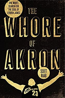 The Whore of Akron: One Man's Search for the Soul of Lebron James 9780062066367