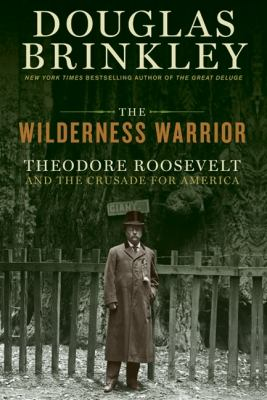The Wilderness Warrior: Theodore Roosevelt and the Crusade for America 9780060565282