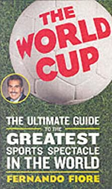 The World Cup: The Ultimate Guide to the Greatest Sports Spectacle in the World