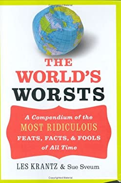 The World's Worsts: A Compendium of the Most Ridiculous Feats, Facts, & Fools of All Time