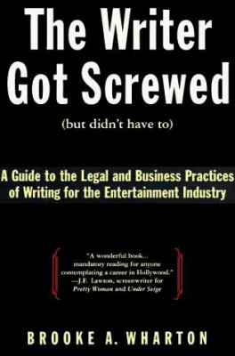 The Writer Got Screwed (But Didn't Have To): A Screenwriter's Guide to the Legal and Business Practices of the Entertainment Industry