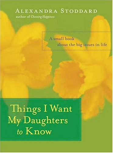 Things I Want My Daughters to Know: A Small Book about the Big Issues in Life 9780060594879