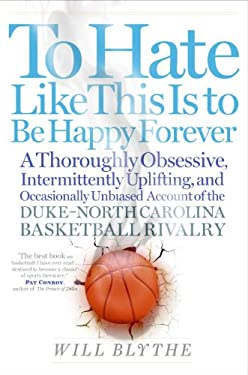 To Hate Like This Is to Be Happy Forever: A Thoroughly Obsessive, Intermittently Uplifting, and Occasionally Unbiased Account of the Duke-North Caroli 9780060740238