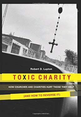 Toxic Charity: How Churches and Charities Hurt Those They Help (and How to Reverse It) 9780062076205
