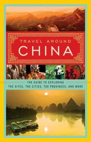 Travel Around China: The Guide to Exploring the Sites, the Cities, the Provinces, and More 9780061473548