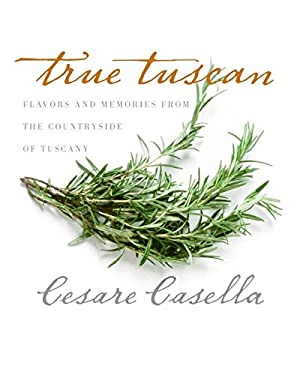 True Tuscan: Flavors and Memories from the Countryside of Italy