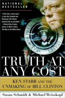 Truth at Any Cost: Ken Starr and the Unmaking of Bill Clinton