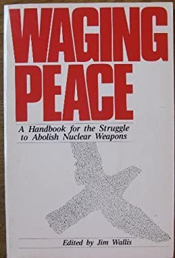 Waging Peace: A Handbook for the Struggle to Abolish Nuclear Weapons