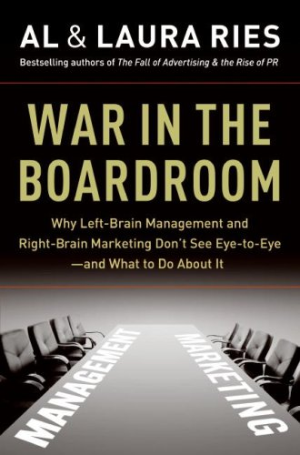 War in the Boardroom: Why Left-Brain Management and Right-Brain Marketing Don't See Eye-To-Eye -- And What to Do about It