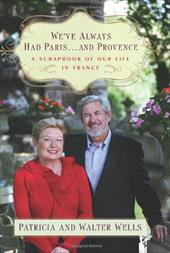 We've Always Had Paris... and Provence: A Scrapbook of Our Life in France
