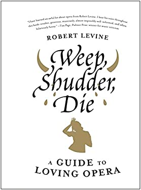 Weep, Shudder, Die: A Guide to Loving Opera 9780061941313