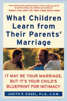 What Children Learn from Their Parents' Marriage: It May Be Your Marriage, But It's Your Child's Blueprint for Intimacy