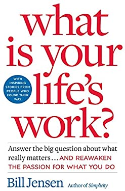 What Is Your Life's Work?: Answer the Big Question about What Really Matters... and Reawaken the Passion for What You Do.