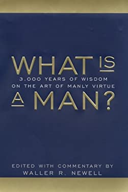 What Is a Man?: 3,000 Years of Wisdom on the Art of Manly Virture