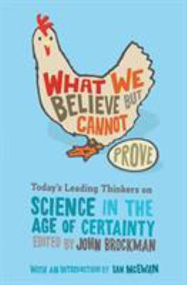 What We Believe But Cannot Prove: Today's Leading Thinkers on Science in the Age of Certainty 9780060841812