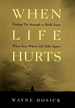 When Life Hurts: Finding the Strength to Build Anew When Your Whole Life Falls Apart