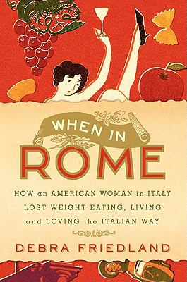 When in Rome: How an American Woman in Italy Lost Weight Eating, Living, and Loving the Italian Way