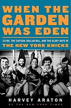 When the Garden Was Eden: Clyde, the Captain, Dollar Bill, and the Glory Days of the New York Knicks 9780061956232