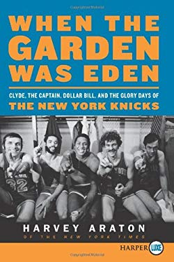 When the Garden Was Eden: Clyde, the Captain, Dollar Bill, and the Glory Days of the New York Knicks 9780062088789