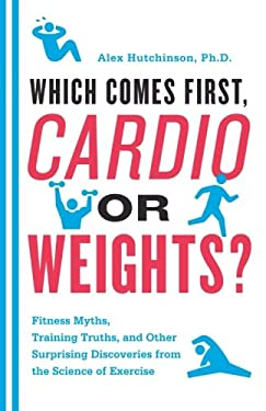 Which Comes First, Cardio or Weights?: Fitness Myths, Training Truths, and Other Surprising Discoveries from the Science of Exercise 9780062007537