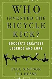 Who Invented the Bicycle Kick?: Soccer's Greatest Legends and Lore 22004079