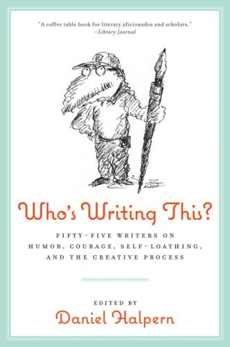 Who's Writing This?: Fifty-Five Writers on Humor, Courage, Self-Loathing, and the Creative Process
