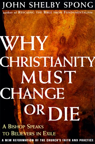 Why Christianity Must Change or Die: A Bishop Speaks to Believers in Exile: A New Reformation of the Church's Faith and Practice