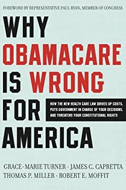 Why Obamacare Is Wrong for America: How the New Health Care Law Drives Up Costs, Puts Government in Charge of Your Decisions, and Threatens Your Const 9780062076014