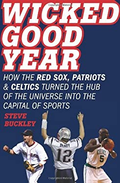 Wicked Good Year: How the Red Sox, Patriots & Celtics Turned the Hub of the Universe Into the Capital of Sports
