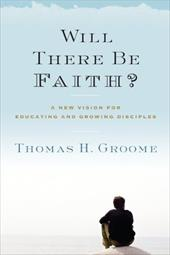 Will There Be Faith?: A New Vision for Educating and Growing Disciples 13138971