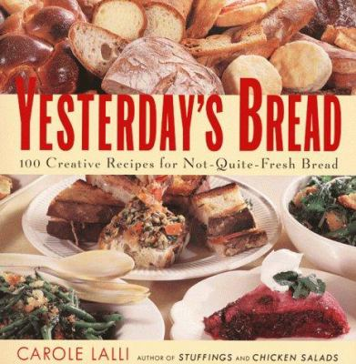 Yesterday's Bread: 100 Creative Recipes for Not-Quite-Fresh Bread