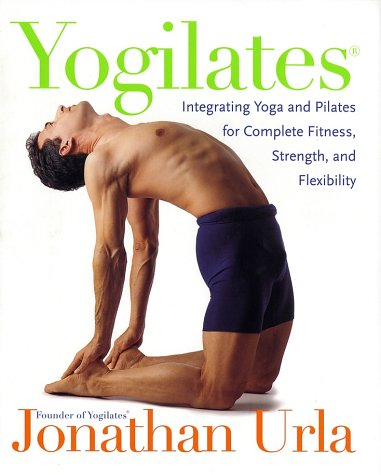 Yogilates(r): Integrating Yoga and Pilates for Complete Fitness, Strength, and Flexibility