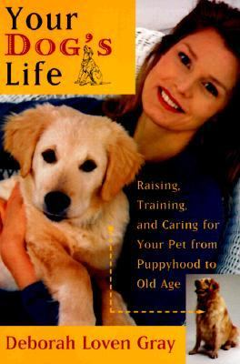 Your Dog's Life: Raising, Training, and Caring for Your Pet from Puppyhood to Old Age
