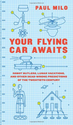 Your Flying Car Awaits: Robot Butlers, Lunar Vacations, and Other Dead-Wrong Predictions of the Twentieth Century 9780061724602