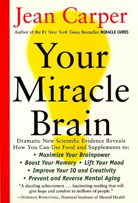 Your Miracle Brain: Maximize Your Brainpower, Boost Your Memory, Lift Your Mood, Improve Your IQ and Creativity, Prevent and Reverse Menta